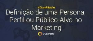 Definição de uma Persona, Perfil ou Público-Alvo no Marketing